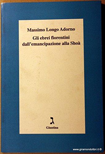 Gli ebrei fiorentini dall'emancipazione alla Shoà.: Longo Adorno,Massimo.
