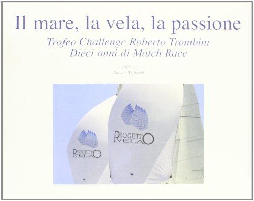 9788880633396: Il mare, la vela, la passione. Trofeo Challenge Roberto Trombini. Dieci anni di Match Race (Storia)