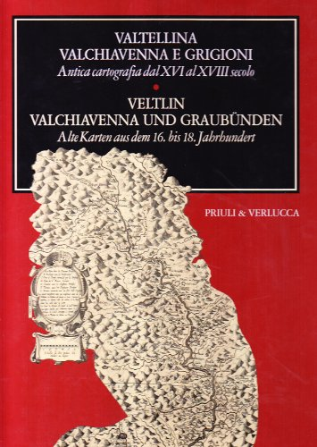 Valtellina Valchiavenna e Grigioni. Antica cartografia dal XVI al XVIII secoloVeltin ...