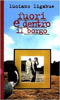 Fuori e dentro il borgo (Romanzi e: Luciano Ligabue