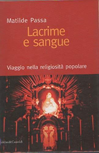 Lacrime e sangue. Viaggio nella religiosità popolare.: Passa,Matilde.