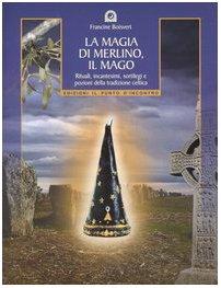 La magia di Merlino, il mago. Rituali,: Francine Boisvert