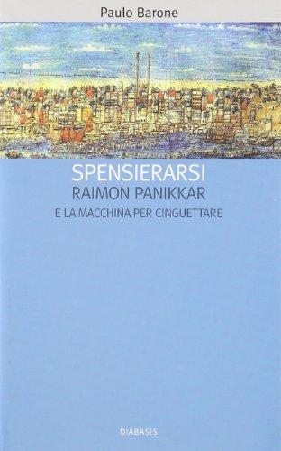 «Spensierarsi». Raimon Panikkar e la macchina per cinguettare.: Barone,Paulo.