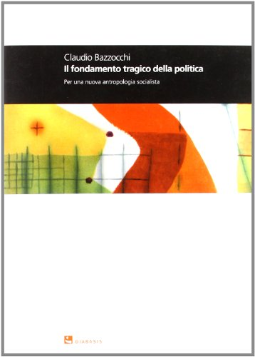 Il fondamento tragico della politica. Per una nuova antropologia socialista.: Bazzocchi, Claudio.