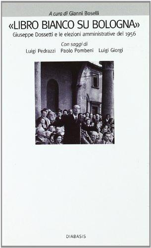 Libro bianco su Bologna. Giuseppe Dossetti e le elezioni amministrative del 1956.: Boselli,Gianni (...