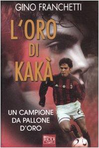L'oro di Kaka'. un campione da pallone d'oro.: Franchetti,Gino.