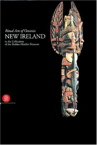 NEW IRELAND: RITUAL ARTS OF OCEANIA IN THE COLLECTION OF THE BARBIER-MUELLER MUSEUM: Gunn, Michael;...