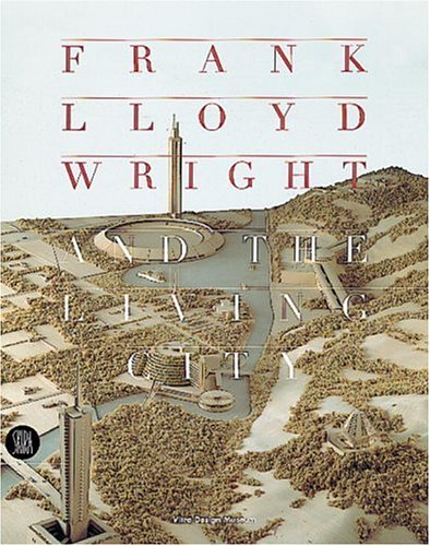 Frank Lloyd Wright and the Living City: Wright, Frank Lloyd; Cohen, Jean-Louis; De Long, David ...