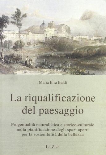 9788881280612: La riqualificazione del paesaggio. Progettualità naturalistica e storico-culturale nella pianificazione degli spazi aperti per la sostenibilità della bellezza