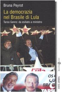 La democrazia nel Brasile di Lula. Tarso Genro: da esiliato a ministro.: Peyrot,Bruna.
