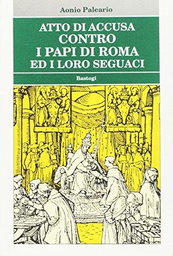 Atto di accusa contro i Papi di Roma e i loro seguaci.: Paleario,Antonio.