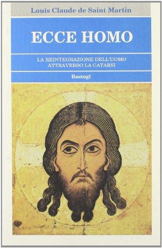 Ecce Homo. La reintegrazione dell'uomo attraverso la catarsi.: De Saint Martin,Louis Claude.