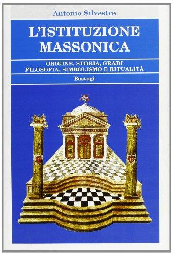 L'Istituzione Massonica. Origine, storia, gradi, filosofia, simbologia e ritualità.: ...