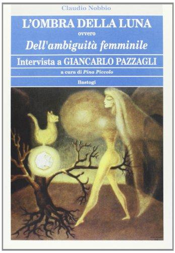 L'Ombra della Luna, ovvero Dell'ambiguità Femminile. Intervista a G.Pazzagli.: ...