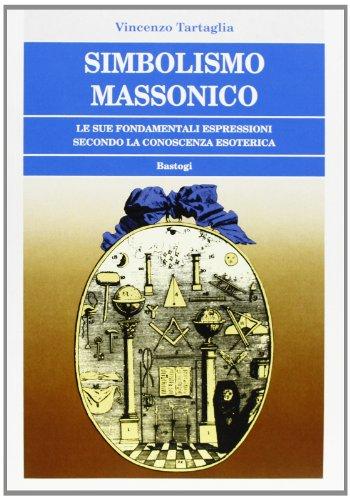 Simbolismo Massonico. Interiorizzando i simboli, leggendoli cioè: Tartaglia,Vincenzo.