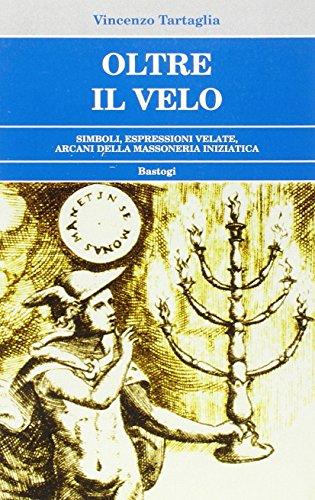 Oltre il velo. Simboli, espressioni velate, arcani della Massoneria iniziatica.: Tartaglia,Vincenzo...