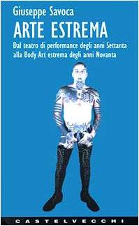 9788882101299: Arte estrema. Dal teatro di performance degli anni '70 alla body art estrema degli anni '90