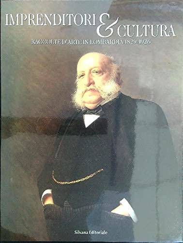 Imprenditori & Cultura. Raccolte d'arte in Lombardia 1829-1926.: Ginex,Giovanna. Rebora,...