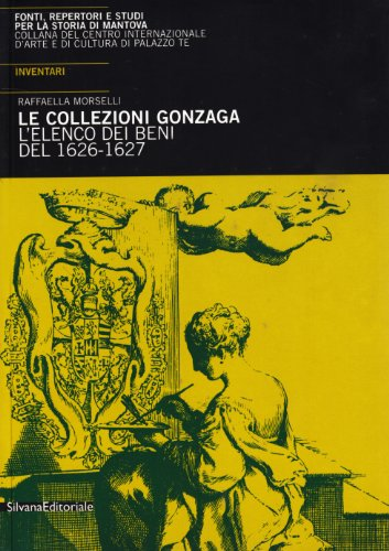 Le Collezioni Gonzaga.L'elenco Dei Beni Del 1626-1627 .Inventari: Morselli Raffaella