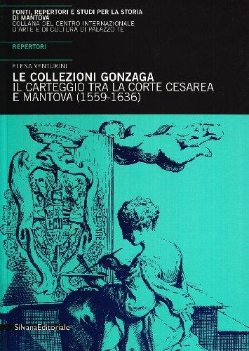 9788882154493: Le collezioni Gonzaga. il carteggio tra la corte cesarea e Mantova (1559-1636).