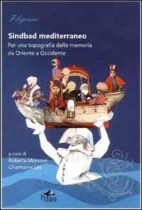 Sindbad mediterraneo. Per una topografia della memoria da Oriente a Occidente.
