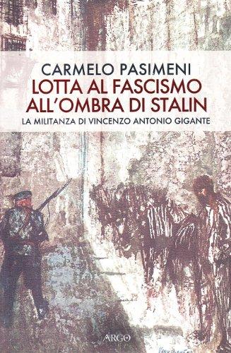 Lotta al fascismo all'ombra di Stalin. La militanza di Vincenzo Antonio Gigante.: Pasimeni,...