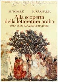 Alla scoperta della letteratura araba. Dal VI secolo ai nostri giorni - Toelle, Heidi/ Zakharia, Katia