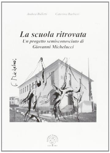 La scuola ritrovata. Un progetto semisconosciuto di Giovanni Michelucci.: Bulletti,Andrea. Barbieri...