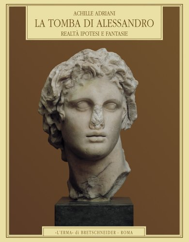 La Tomba di Alessandro: Realtà, ipotesi e fantasie (Documenti E Ricerche D'Arte Alessandrina): ...