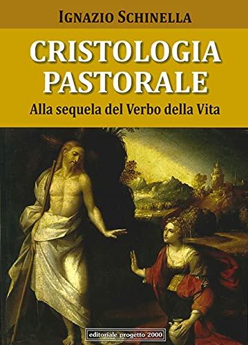 Cristologia pastorale. Alla sequela del verbo della vita.: Schinella, Ignazio