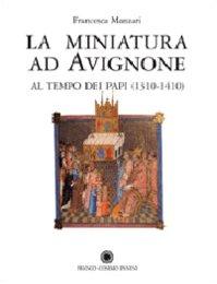 La Miniatura Ad Avignone al Tempo Dei Papi ( 1310-1410 ): Manzari Francesca - Con Una Prefazione Di...