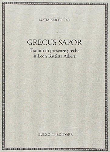 Grecus sapor. Tramiti di presenze greche in Leon Battista Alberti.: Bertolini,Lucia.