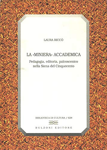 """La """"miniera"""" accademica. Pedagogia, editoria, palcoscenico nella Siena del Cinquecento. &..."""