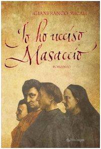 Io ho ucciso Masaccio.: Micali,Gianfranco.