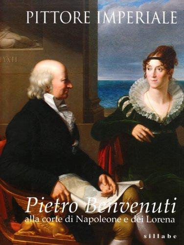 9788883474842: Pittore imperiale. Pietro Benvenuti alla corte di Napoleone e dei Lorena.