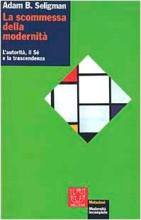 La scommessa della modernità. L'autorità, il sé e la trascendenza (8883531914) by Adam B. Seligman