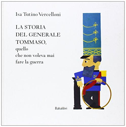 9788883621185: La storia del generale Tommaso, quello che non voleva mai fare la guerra. Ediz. illustrata