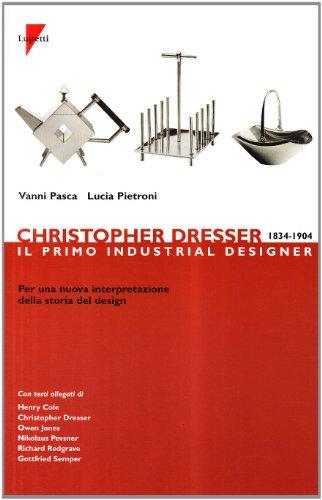 9788883910326: Christopher Dresser 1834-1904. Il primo industrial designer per una nuova interpretazione della storia del design