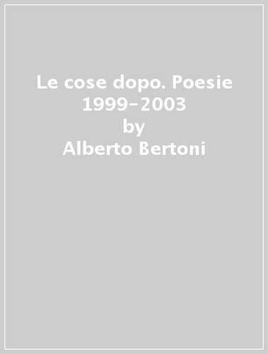 Le cose dopo. Poesie 1999-2003.: Bertoni, Alberto