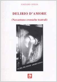 Delirio d'amore. (Novantuno cronache teatrali). - D'Elia,Gaetano.