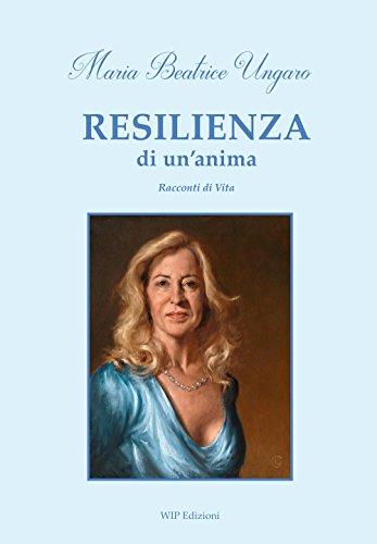 Resilienza di un anima. Racconti di vita: Maria Beatrice Ungaro