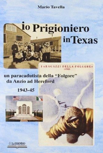 Io, prigioniero in Texas. Un paracadutista della «Folgore» da Anzio ad Hereford 1943-45...