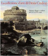 9788884911773: La collezione d'arte di Dexia Crediop. Dipinti, disegni e sculture dal XVI al XX secolo.