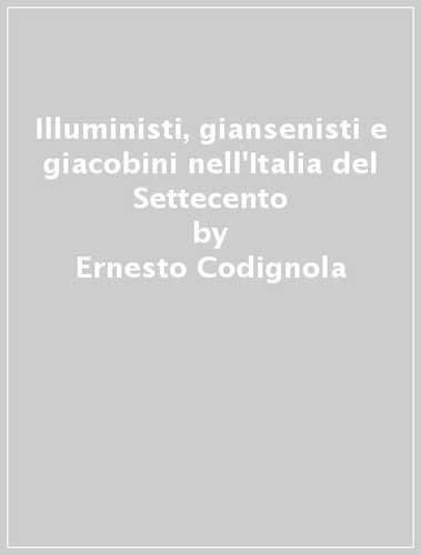 Illuministi, giansenisti e giacobini nell'Italia del Settecento.: Codignola,Ernesto.