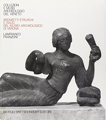 Bronzetti Etruschi e Italici Del Museo Archeolgoico Di Verona: Lanfranco Franzoni