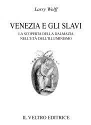 Venezia e gli slavi. La scoperta della Dalmazia nell'età dell'Illuminismo.: Wolff,...
