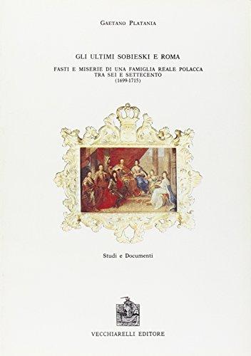 Gli ultimi Sobiesky e Roma. Fasti e miserie di una famiglia reale polacca tra Sei e Settecento.: ...