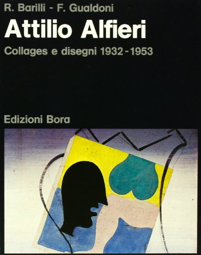 Attilio Alfieri. Collages e disegni 1932- 1953.: Barilli,R. Gualdoni,F.