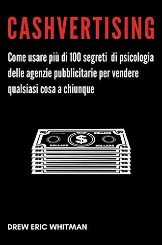 9788885783072: Cashvertising. Come usare più di 100 segreti di psicologia delle agenzie pubblicitarie per vendere qualsiasi cosa a chiunque