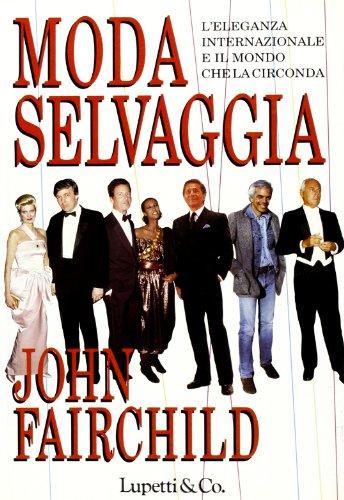 Moda selvaggia. L'eleganza internazionale e il mondo che la circonda.: Fairchild,John.